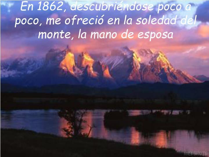 En 1862, descubriéndose poco a poco, me ofreció en la soledad del monte, la mano de esposa
