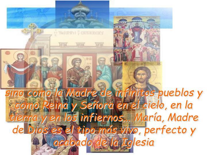 sino como la Madre de infinitos pueblos y como Reina y Señora en el cielo, en la tierra y en los infiernos... María, Madre de Dios es el tipo más vivo, perfecto y acabado de la Iglesia