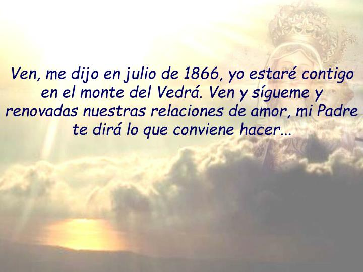 Ven, me dijo en julio de 1866, yo estaré contigo en el monte del Vedrá. Ven y sígueme y renovadas nuestras relaciones de amor, mi Padre te dirá lo que conviene hacer...