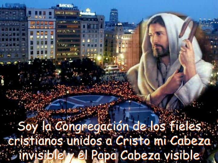 Soy la Congregación de los fieles cristianos unidos a Cristo mi Cabeza invisible y el Papa Cabeza visible