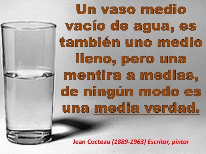 Un vaso medio vacío de agua, es también uno medio lleno, pero una mentira a medias, de ningún modo es una