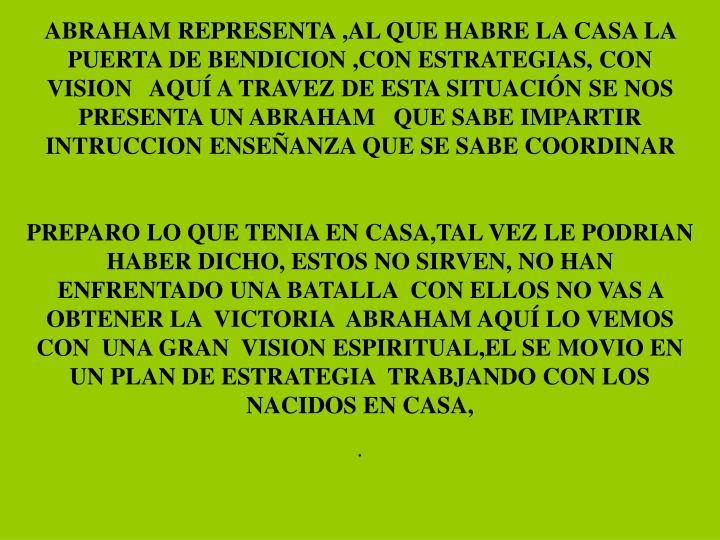 ABRAHAM REPRESENTA ,AL QUE HABRE LA CASA LA PUERTA DE BENDICION ,CON ESTRATEGIAS, CON VISION   AQUÍ A TRAVEZ DE ESTA SITUACIÓN SE NOS PRESENTA UN ABRAHAM   QUE SABE IMPARTIR INTRUCCION ENSEÑANZA QUE SE SABE COORDINAR