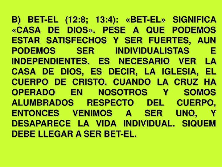 B) BET-EL (12:8; 13:4): «BET-EL» SIGNIFICA «CASA DE DIOS». PESE A QUE PODEMOS ESTAR SATISFECHOS Y SER FUERTES, AUN PODEMOS SER INDIVIDUALISTAS E INDEPENDIENTES. ES NECESARIO VER LA CASA DE DIOS, ES DECIR, LA IGLESIA, EL CUERPO DE CRISTO. CUANDO LA CRUZ HA OPERADO EN NOSOTROS Y SOMOS ALUMBRADOS RESPECTO DEL CUERPO, ENTONCES VENIMOS A SER UNO, Y DESAPARECE LA VIDA INDIVIDUAL. SIQUEM DEBE LLEGAR A SER BET-EL.