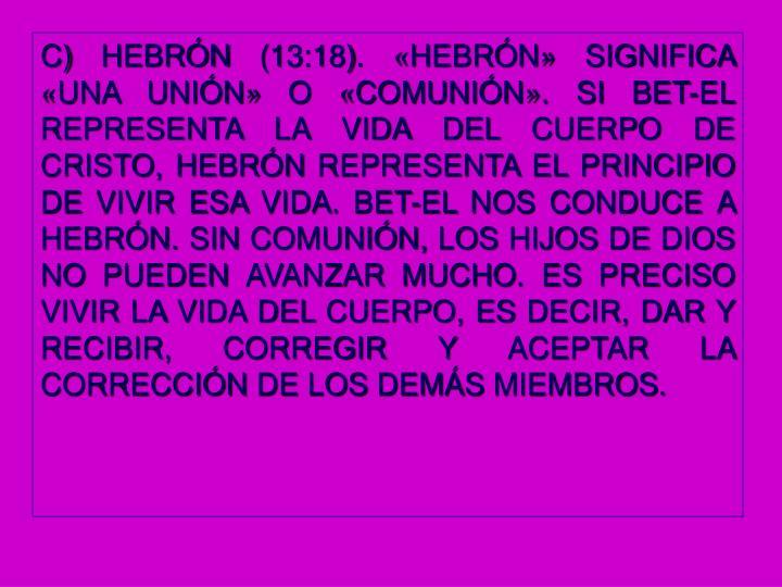 C) HEBRÓN (13:18). «HEBRÓN» SIGNIFICA «UNA UNIÓN» O «COMUNIÓN». SI BET-EL REPRESENTA LA VIDA DEL CUERPO DE CRISTO, HEBRÓN REPRESENTA EL PRINCIPIO DE VIVIR ESA VIDA. BET-EL NOS CONDUCE A HEBRÓN. SIN COMUNIÓN, LOS HIJOS DE DIOS NO PUEDEN AVANZAR MUCHO. ES PRECISO VIVIR LA VIDA DEL CUERPO, ES DECIR, DAR Y RECIBIR, CORREGIR Y ACEPTAR LA CORRECCIÓN DE LOS DEMÁS MIEMBROS.