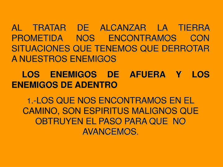 AL TRATAR DE ALCANZAR LA TIERRA PROMETIDA NOS ENCONTRAMOS CON SITUACIONES QUE TENEMOS QUE DERROTAR A NUESTROS ENEMIGOS