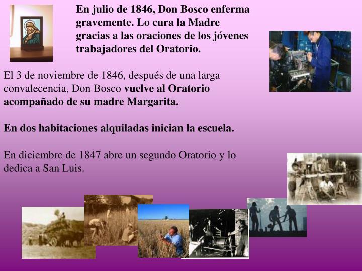 En julio de 1846, Don Bosco enferma gravemente. Lo cura la Madre gracias a las oraciones de los jóvenes trabajadores del Oratorio.
