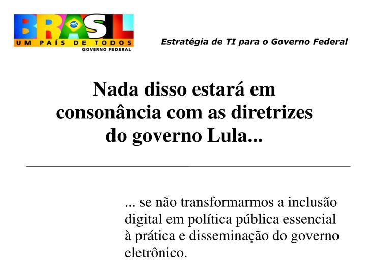 Nada disso estará em consonância com as diretrizes do governo Lula...