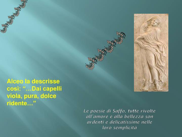 Le poesie di Saffo, tutte rivolte all'amore e alla bellezza son ardenti e delicatissime nelle loro semplicità