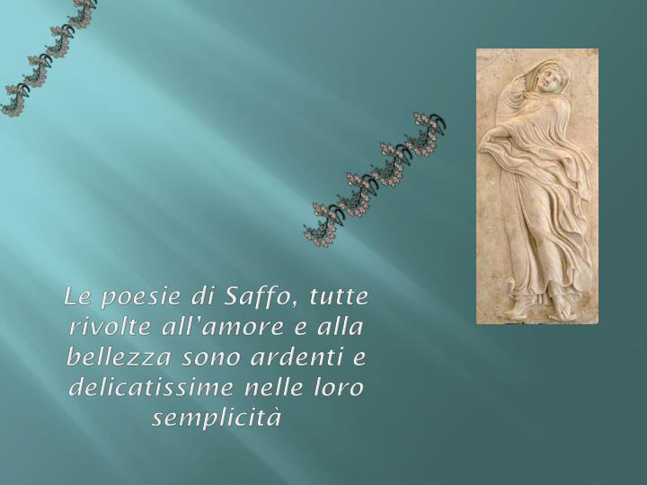 Le poesie di Saffo, tutte rivolte all'amore e alla bellezza sono ardenti e delicatissime nelle loro semplicità