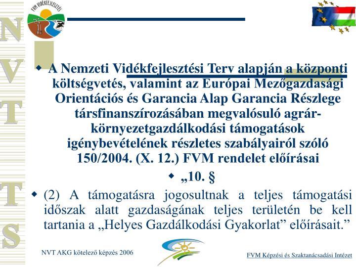 A Nemzeti Vidkfejlesztsi Terv alapjn a kzponti kltsgvets, valamint az Eurpai Mezgazdasgi Orientcis s Garancia Alap Garancia Rszlege trsfinanszrozsban megvalsul agrr-krnyezetgazdlkodsi tmogatsok ignybevtelnek rszletes szablyairl szl 150/2004. (X. 12.) FVM rendelet elrsai