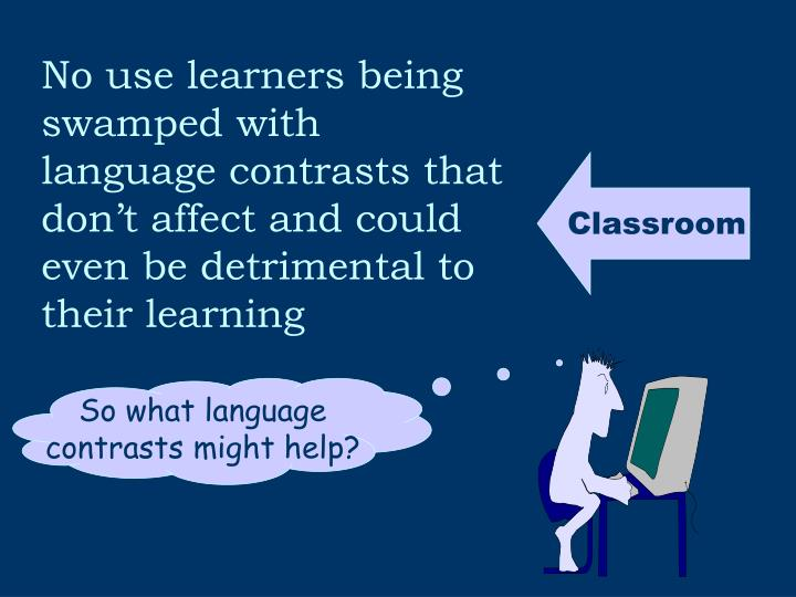 No use learners being swamped with language contrasts that don't affect and could even be detrimental to their learning