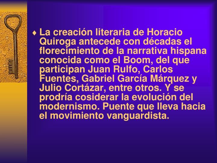 La creación literaria de Horacio Quiroga antecede con décadas el florecimiento de la narrativa hispana conocida como el Boom, del que participan Juan Rulfo, Carlos Fuentes, Gabriel García Márquez y Julio Cortázar, entre otros. Y se prodr