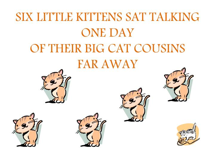 Six little kittens sat talking one day of their big cat cousins far away