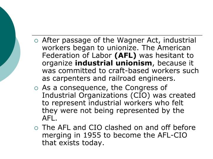 After passage of the Wagner Act, industrial workers began to unionize. The American Federation of Labor