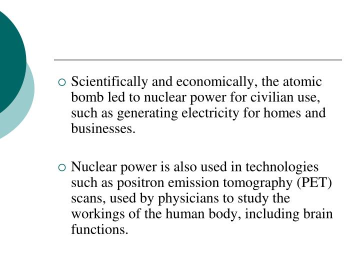 Scientifically and economically, the atomic bomb led to nuclear power for civilian use, such as generating electricity for homes and businesses.