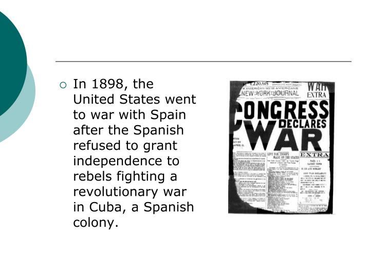 In 1898, the United States went to war with Spain after the Spanish refused to grant independence to rebels fighting a revolutionary war in Cuba, a Spanish colony.