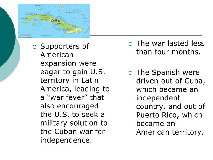 Supporters of American expansion were eager to gain U.S. territory in Latin America, leading to a war fever that also encouraged the U.S. to seek a military solution to the Cuban war for independence.