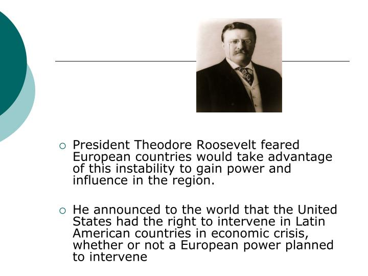 President Theodore Roosevelt feared European countries would take advantage of this instability to gain power and influence in the region.