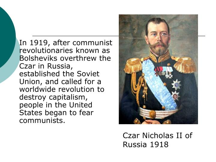 In 1919, after communist revolutionaries known as Bolsheviks overthrew the Czar in Russia, established the Soviet Union, and called for a worldwide revolution to destroy capitalism, people in the United States began to fear communists.