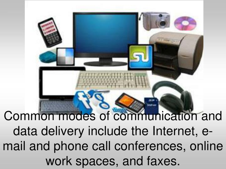 Common modes of communication and data delivery include the Internet, e-mail and phone call conferences, online work spaces, and faxes.