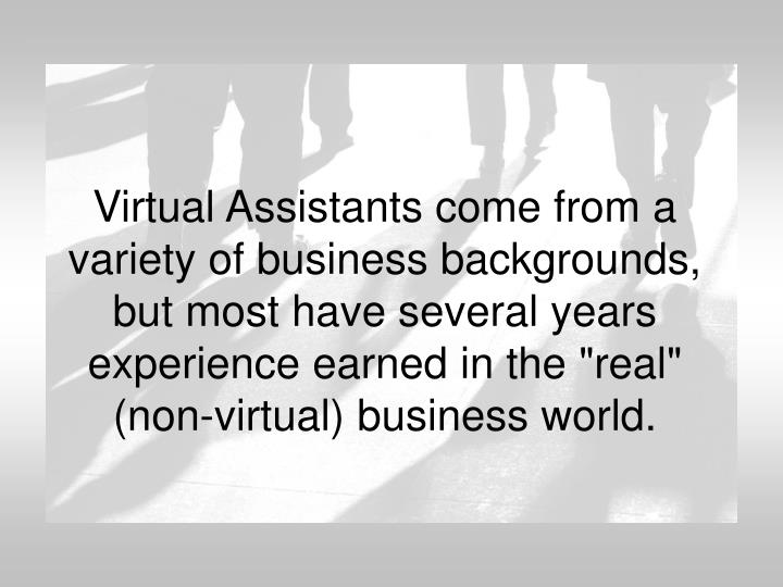 "Virtual Assistants come from a variety of business backgrounds, but most have several years experience earned in the ""real"" (non-virtual) business world."