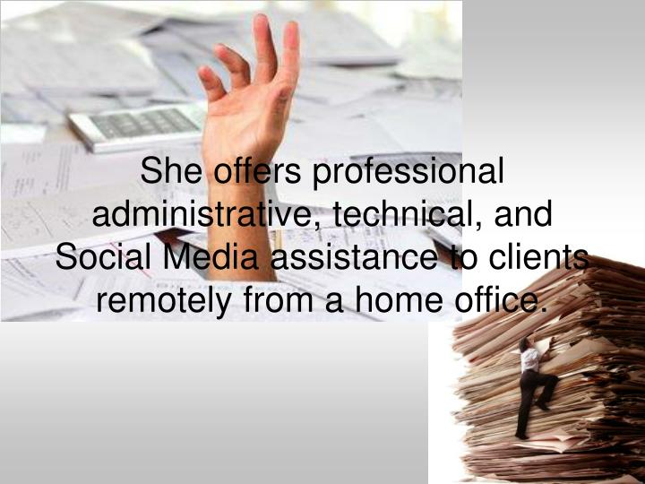 She offers professional administrative, technical, and Social Media assistance to clients remotely from a home office.