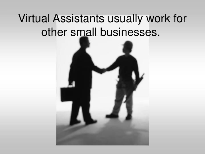 Virtual Assistants usually work for other small businesses.
