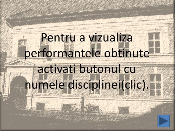 Pentru a vizualiza performantele obtinute activati butonul cu numele disciplinei(clic).