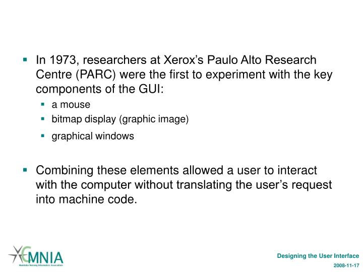 In 1973, researchers at Xerox's Paulo Alto Research Centre (PARC) were the first to experiment with the key components of the GUI: