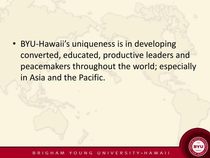 BYU-Hawaii's uniqueness is in developing converted, educated, productive leaders and peacemakers throughout the world; especially in Asia and the Pacific.
