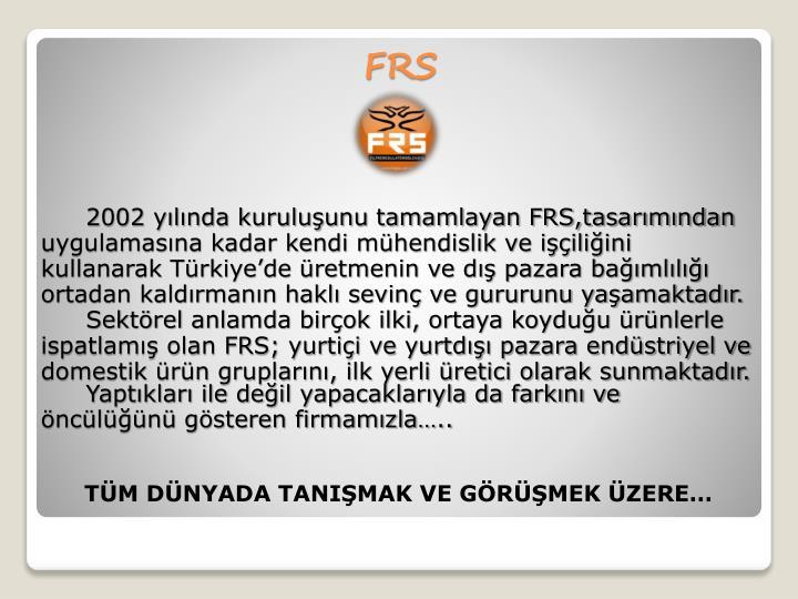 2002 yılında kuruluşunu tamamlayan FRS,tasarımından