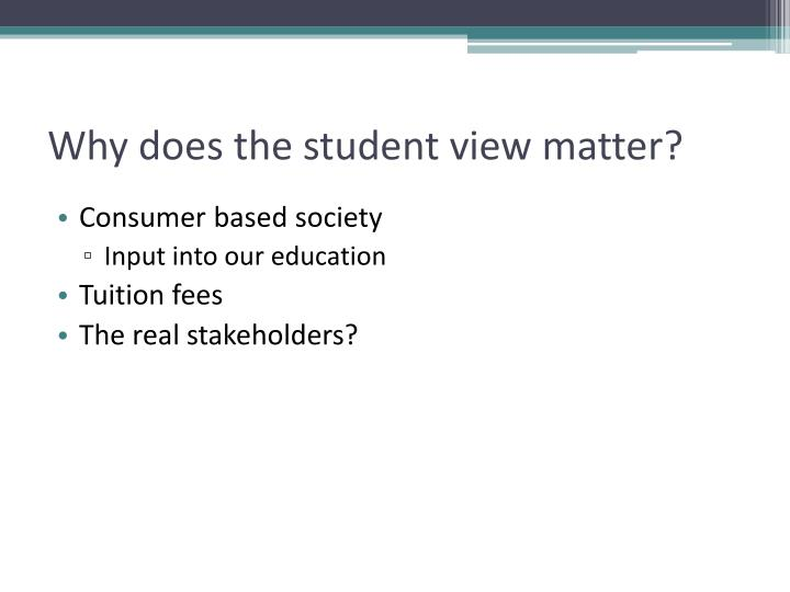 Why does the student view matter