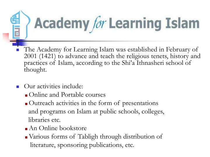 The Academy for Learning Islam was established in February of 2001 (1421) to advance and teach the religious tenets, history and practices of Islam, according to the Shi'a Ithnasheri school of thought.