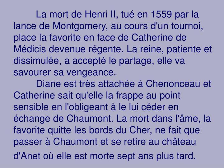 La mort de Henri II, tué en 1559 par la lance de Montgomery, au cours d'un tournoi, place la favorite en face de Catherine de Médicis devenue régente. La reine, patiente et dissimulée, a accepté le partage, elle va savourer sa vengeance.
