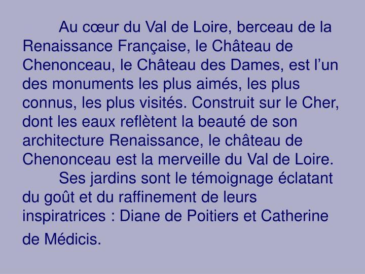Au cœur du Val de Loire, berceau de la Renaissance Française, le Château de Chenonceau, le Château des Dames, est l'un des monuments les plus aimés, les plus connus, les plus visités. Construit sur le Cher, dont les eaux reflètent la beauté de son architecture Renaissance, le château de Chenonceau est la merveille du Val de Loire.