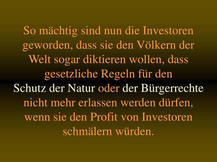 So mchtig sind nun die Investoren geworden, dass sie den Vlkern der Welt sogar diktieren wollen, dass gesetzliche Regeln fr den