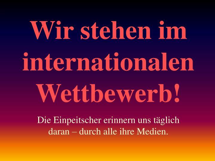 Wir stehen im internationalen Wettbewerb!