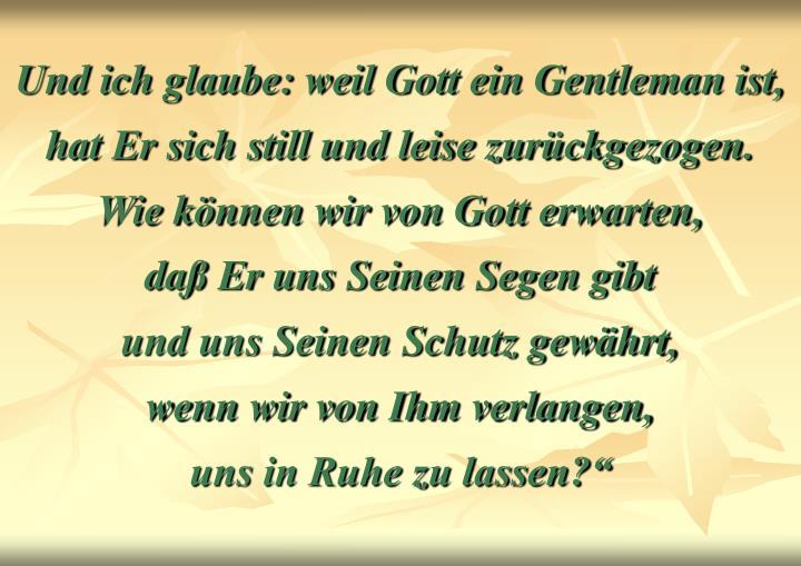 Und ich glaube: weil Gott ein Gentleman ist,