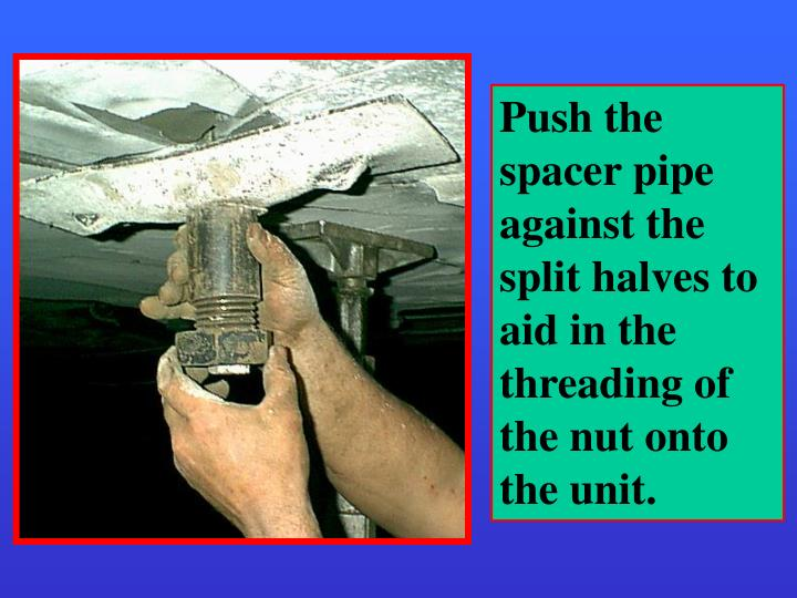 Push the spacer pipe against the split halves to aid in the  threading of the nut onto the unit.