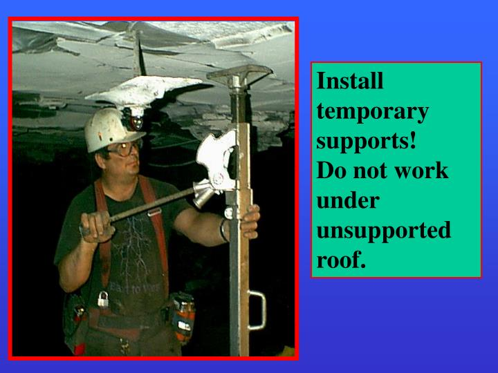 Install temporary supports!     Do not work under unsupported roof.