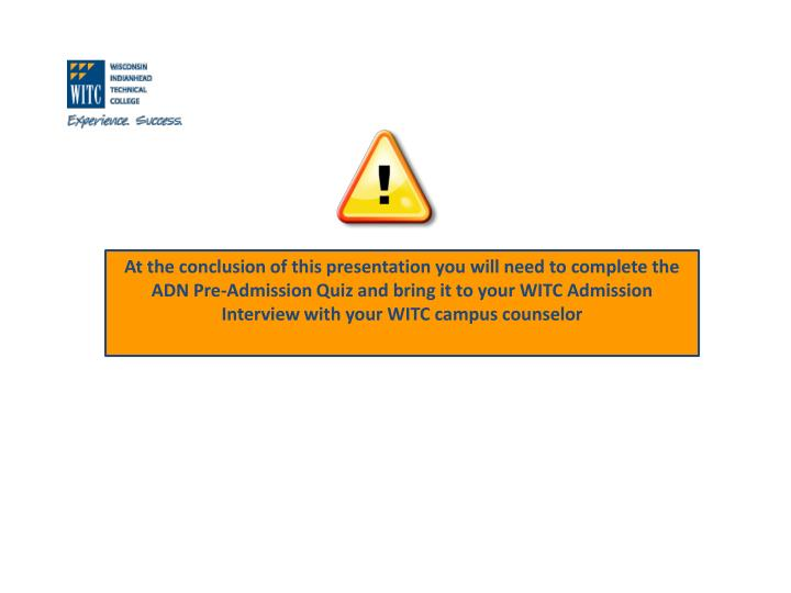 At the conclusion of this presentation you will need to complete the ADN Pre-Admission Quiz and bring it to your WITC Admission Interview