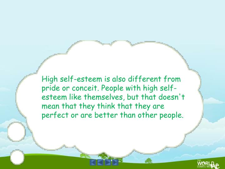 High self-esteem is also different from pride or conceit. People with high self-esteem like themselves, but that doesn't mean that they think that they are perfect or are better than other people.