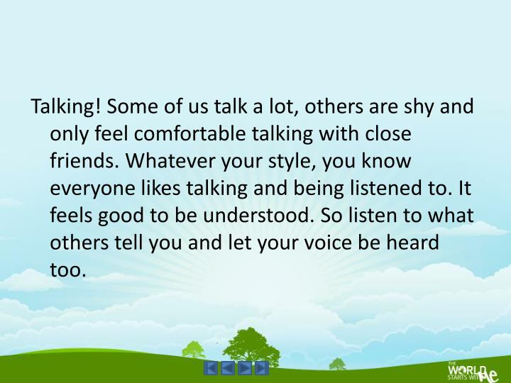 Talking! Some of us talk a lot, others are shy and only feel comfortable talking with close friends. Whatever your style, you know everyone likes talking and being listened to. It feels good to be understood. So listen to what others tell you and let your voice be heard too.
