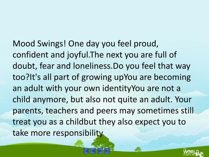 Mood Swings! One day you feel proud, confident and