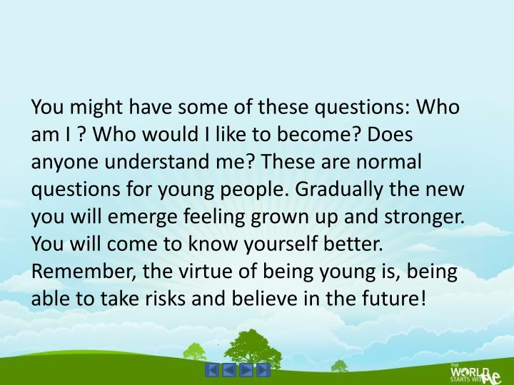 You might have some of these questions: Who am I ? Who would I like to become? Does anyone understand me? These are normal questions for young people. Gradually the new you will emerge feeling grown up and stronger. You will come to know yourself better. Remember, the virtue of being young is, being able to take risks and believe in the future!