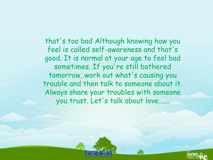 that's too bad Although knowing how you feel is called self-awareness and that's good. It is normal at your age to feel bad sometimes. If you're still bothered tomorrow, work out what's causing you trouble and then talk to someone about it. Always share your troubles with someone you trust. Let's talk about love......