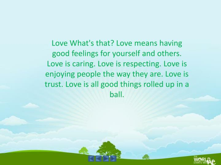 Love What's that? Love means having good feelings for yourself and others. Love is caring. Love is respecting. Love is enjoying people the way they are. Love is trust. Love is all good things rolled up in a ball.
