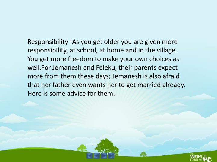 Responsibility !As you get older you are given more responsibility, at school, at home and in the village. You get more freedom to make your own choices as