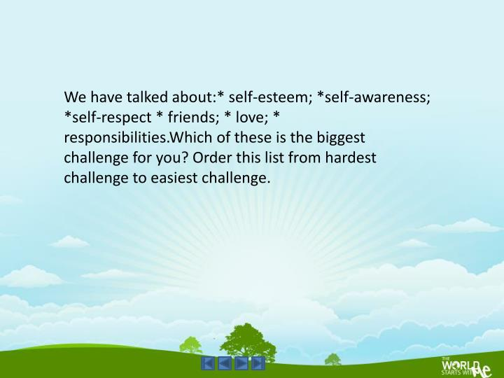 We have talked about:* self-esteem; *self-awareness; *self-respect * friends; * love; *