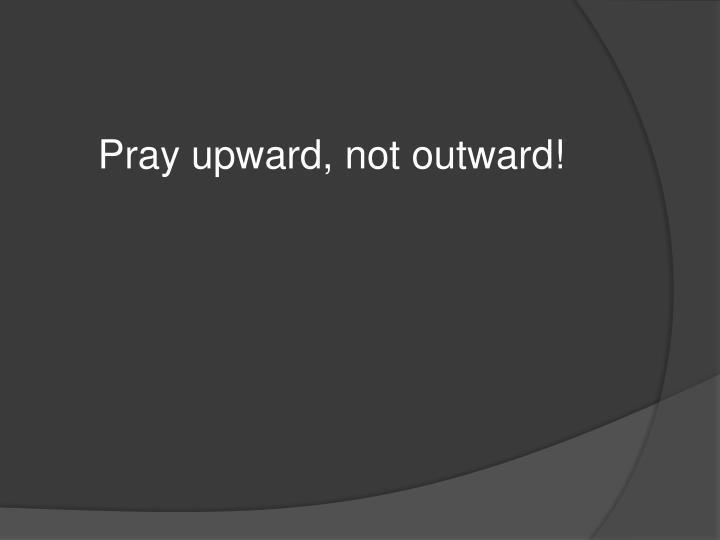 Pray upward, not outward!